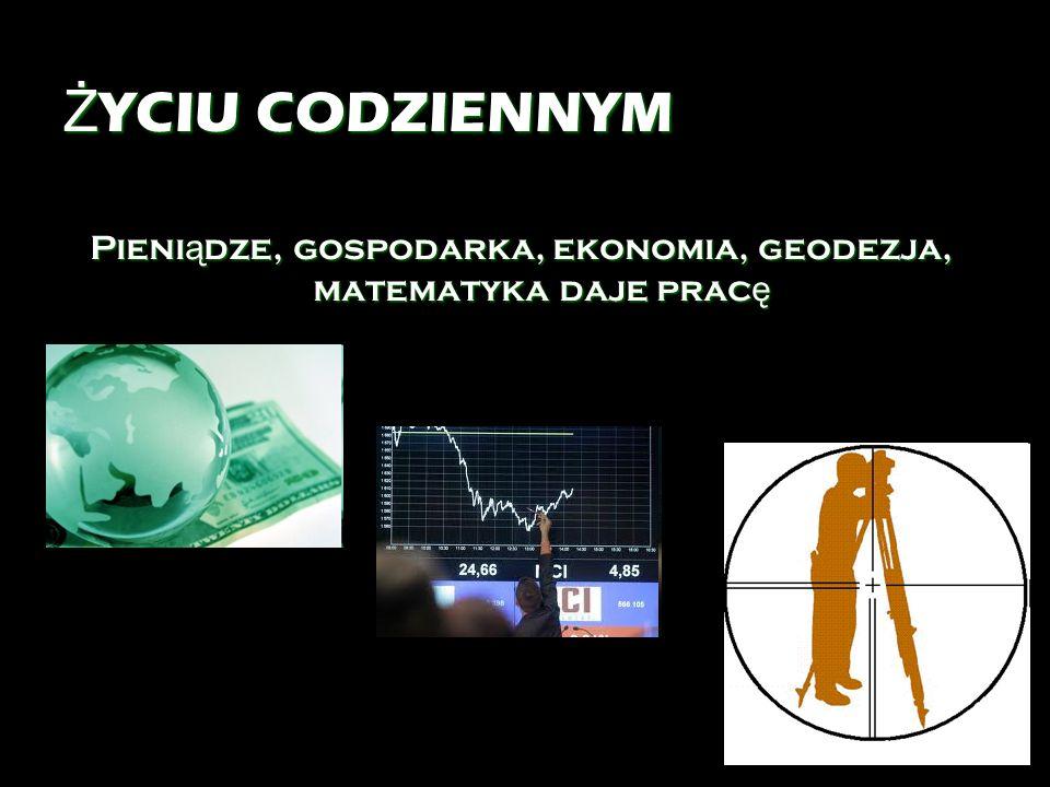 Pieniądze, gospodarka, ekonomia, geodezja, matematyka daje pracę