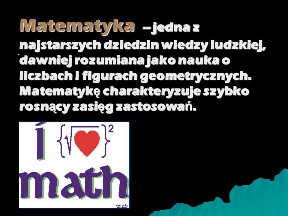 Matematyka – jedna z najstarszych dziedzin wiedzy ludzkiej, dawniej rozumiana jako nauka o liczbach i figurach geometrycznych. Matematykę charakteryzuje szybko rosnący zasięg zastosowań.