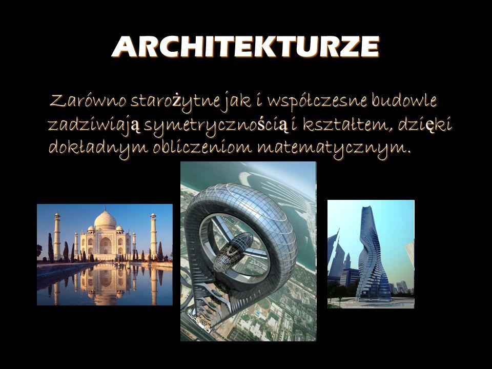 ARCHITEKTURZE Zarówno starożytne jak i współczesne budowle zadziwiają symetrycznością i kształtem, dzięki dokładnym obliczeniom matematycznym.