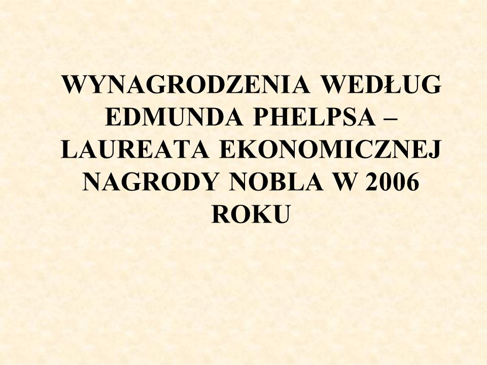 WYNAGRODZENIA WEDŁUG EDMUNDA PHELPSA – LAUREATA EKONOMICZNEJ NAGRODY NOBLA W 2006 ROKU