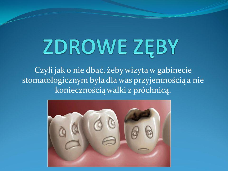 ZDROWE ZĘBY Czyli jak o nie dbać, żeby wizyta w gabinecie stomatologicznym była dla was przyjemnością a nie koniecznością walki z próchnicą.