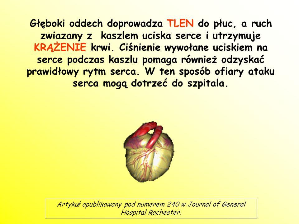 Głęboki oddech doprowadza TLEN do płuc, a ruch zwiazany z kaszlem uciska serce i utrzymuje KRĄŻENIE krwi. Ciśnienie wywołane uciskiem na serce podczas kaszlu pomaga również odzyskać prawidłowy rytm serca. W ten sposób ofiary ataku serca mogą dotrzeć do szpitala.