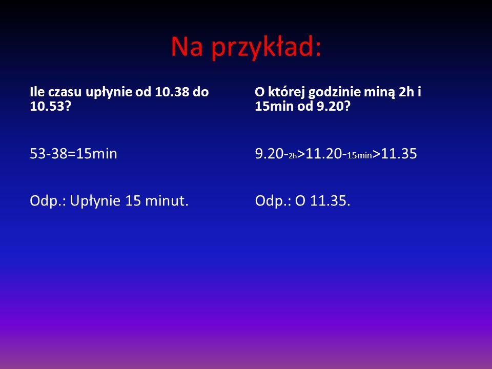 Na przykład: 53-38=15min Odp.: Upłynie 15 minut.