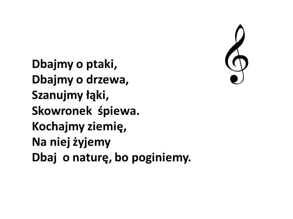 Dbajmy o ptaki, Dbajmy o drzewa, Szanujmy łąki, Skowronek śpiewa. Kochajmy ziemię, Na niej żyjemy.