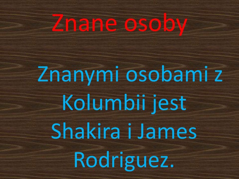 Znanymi osobami z Kolumbii jest Shakira i James Rodriguez.