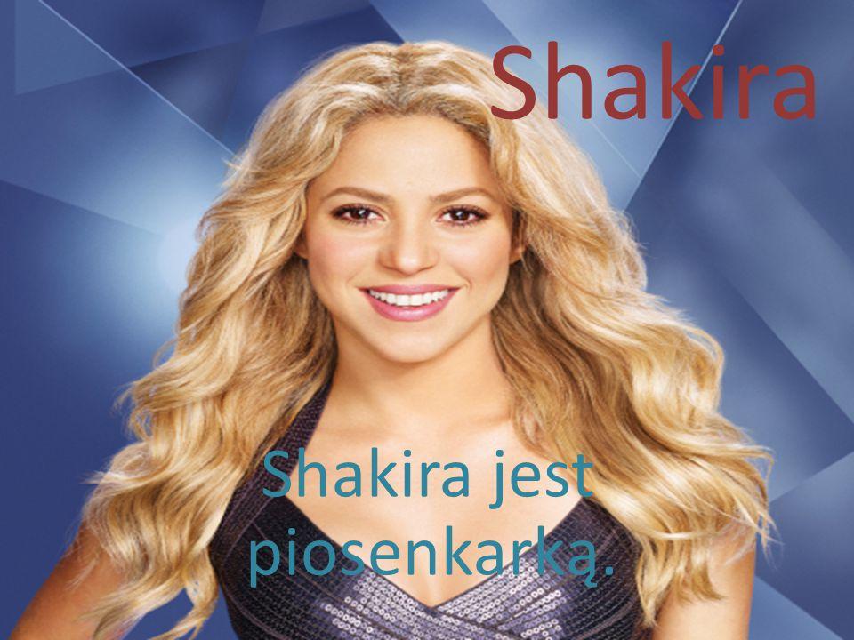 Shakira jest piosenkarką.