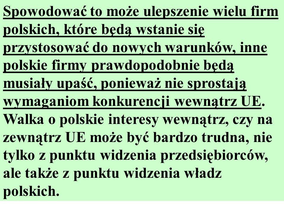 Spowodować to może ulepszenie wielu firm polskich, które będą wstanie się przystosować do nowych warunków, inne polskie firmy prawdopodobnie będą musiały upaść, ponieważ nie sprostają wymaganiom konkurencji wewnątrz UE.