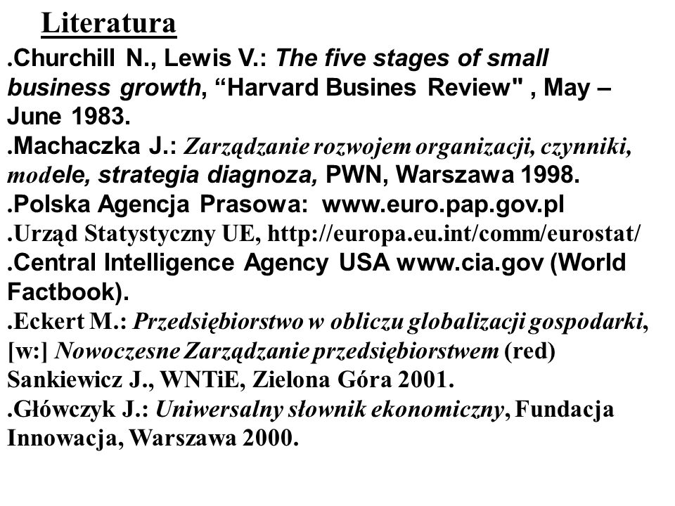 Literatura .Churchill N., Lewis V.: The five stages of small business growth, Harvard Busines Review , May – June 1983.