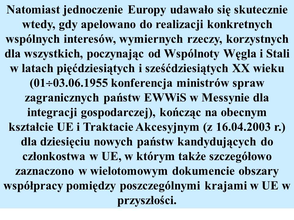 Natomiast jednoczenie Europy udawało się skutecznie wtedy, gdy apelowano do realizacji konkretnych wspólnych interesów, wymiernych rzeczy, korzystnych dla wszystkich, poczynając od Wspólnoty Węgla i Stali w latach pięćdziesiątych i sześćdziesiątych XX wieku (0103.06.1955 konferencja ministrów spraw zagranicznych państw EWWiS w Messynie dla integracji gospodarczej), kończąc na obecnym kształcie UE i Traktacie Akcesyjnym (z 16.04.2003 r.) dla dziesięciu nowych państw kandydujących do członkostwa w UE, w którym także szczegółowo zaznaczono w wielotomowym dokumencie obszary współpracy pomiędzy poszczególnymi krajami w UE w przyszłości.