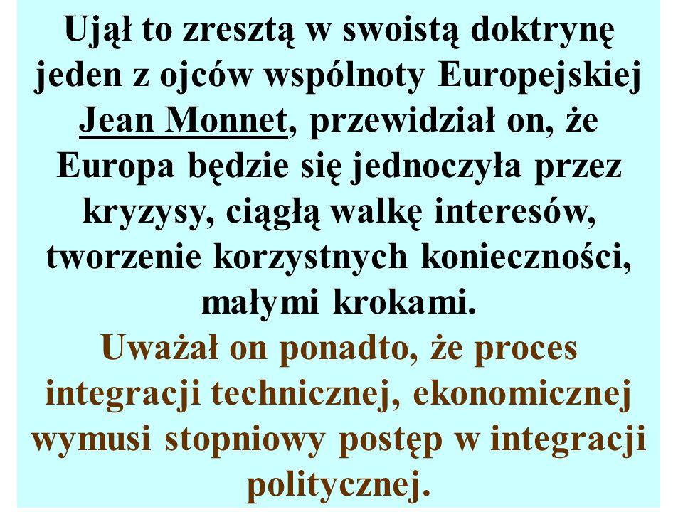 Ujął to zresztą w swoistą doktrynę jeden z ojców wspólnoty Europejskiej Jean Monnet, przewidział on, że Europa będzie się jednoczyła przez kryzysy, ciągłą walkę interesów, tworzenie korzystnych konieczności, małymi krokami.