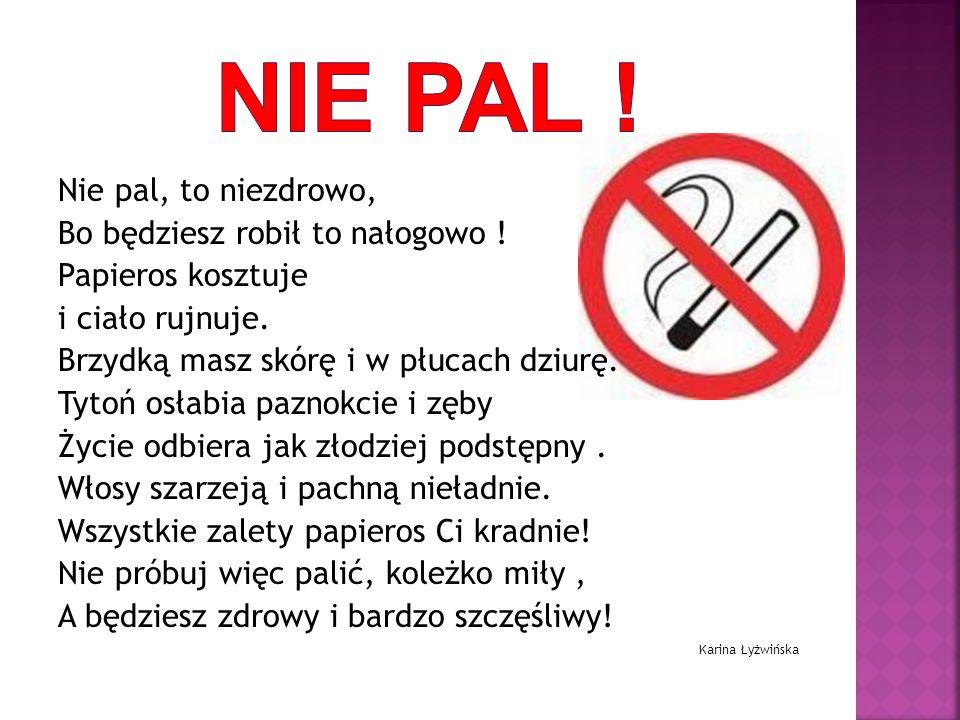 Nie pal ! Nie pal, to niezdrowo, Bo będziesz robił to nałogowo !