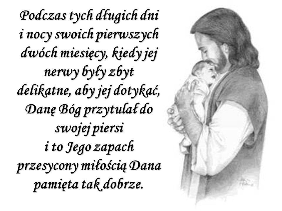 Podczas tych długich dni i nocy swoich pierwszych dwóch miesięcy, kiedy jej nerwy były zbyt delikatne, aby jej dotykać, Danę Bóg przytulał do swojej piersi i to Jego zapach przesycony miłością Dana pamięta tak dobrze.