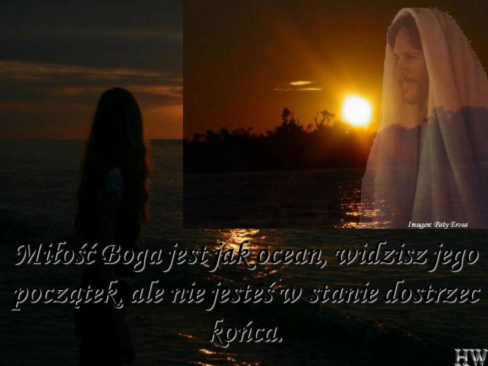 Miłość Boga jest jak ocean, widzisz jego początek, ale nie jesteś w stanie dostrzec końca.