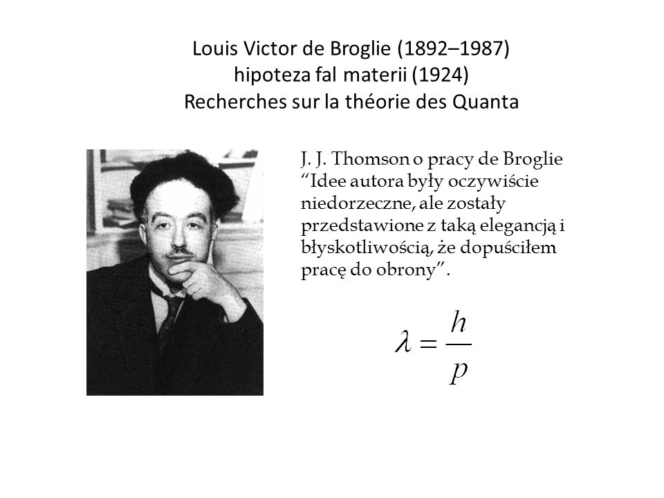 Louis Victor de Broglie (1892–1987) hipoteza fal materii (1924) Recherches sur la théorie des Quanta