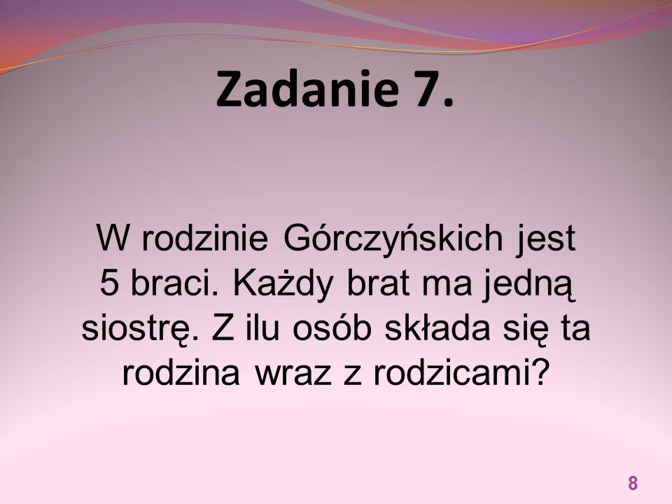 Zadanie 7. W rodzinie Górczyńskich jest 5 braci. Każdy brat ma jedną siostrę.
