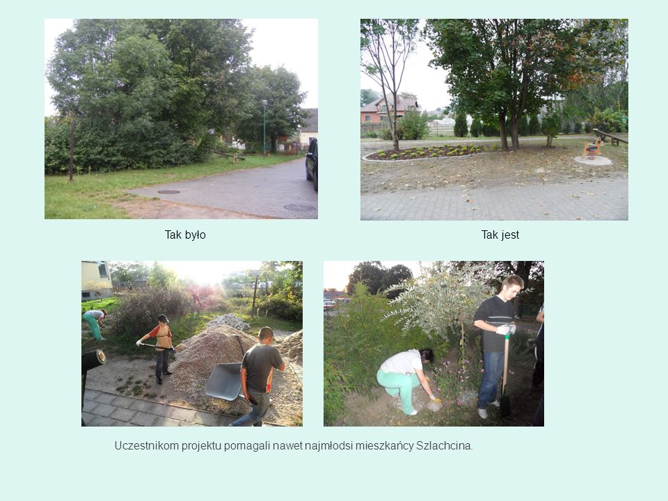 Tak było Tak jest Uczestnikom projektu pomagali nawet najmłodsi mieszkańcy Szlachcina. 46