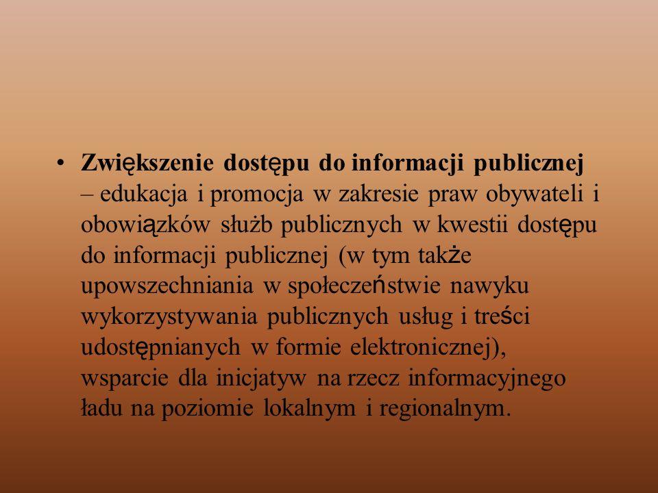 Zwiększenie dostępu do informacji publicznej – edukacja i promocja w zakresie praw obywateli i obowiązków służb publicznych w kwestii dostępu do informacji publicznej (w tym także upowszechniania w społeczeństwie nawyku wykorzystywania publicznych usług i treści udostępnianych w formie elektronicznej), wsparcie dla inicjatyw na rzecz informacyjnego ładu na poziomie lokalnym i regionalnym.