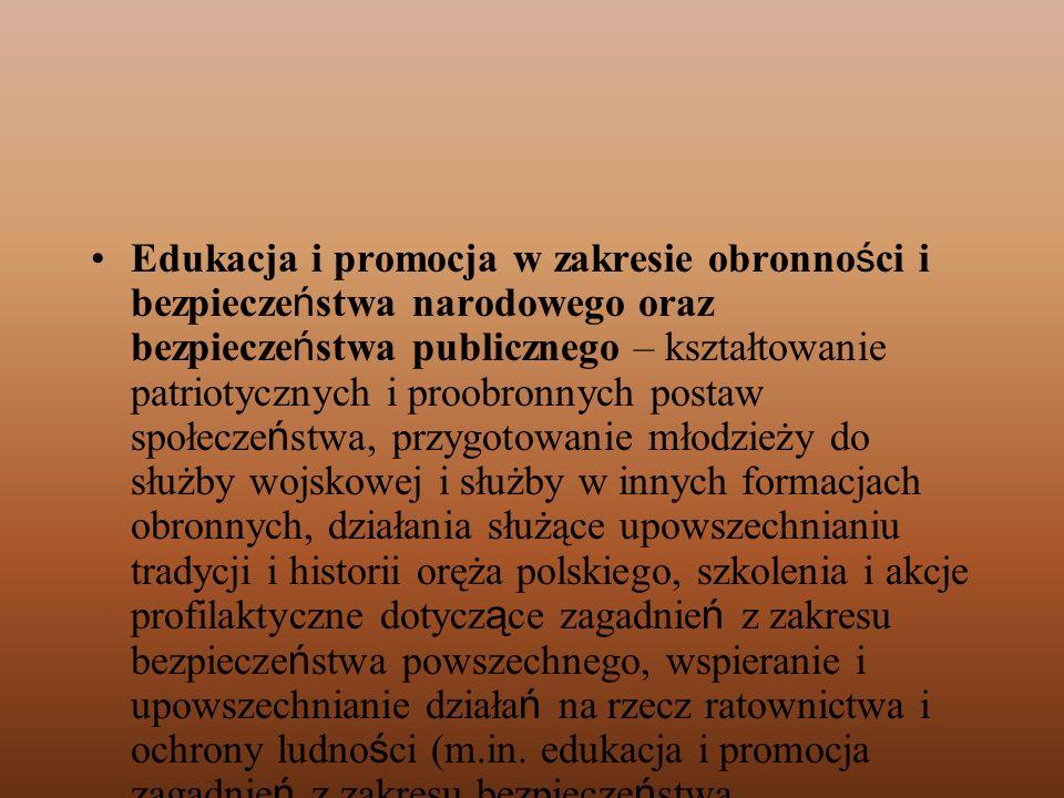 Edukacja i promocja w zakresie obronności i bezpieczeństwa narodowego oraz bezpieczeństwa publicznego – kształtowanie patriotycznych i proobronnych postaw społeczeństwa, przygotowanie młodzieży do służby wojskowej i służby w innych formacjach obronnych, działania służące upowszechnianiu tradycji i historii oręża polskiego, szkolenia i akcje profilaktyczne dotyczące zagadnień z zakresu bezpieczeństwa powszechnego, wspieranie i upowszechnianie działań na rzecz ratownictwa i ochrony ludności (m.in.