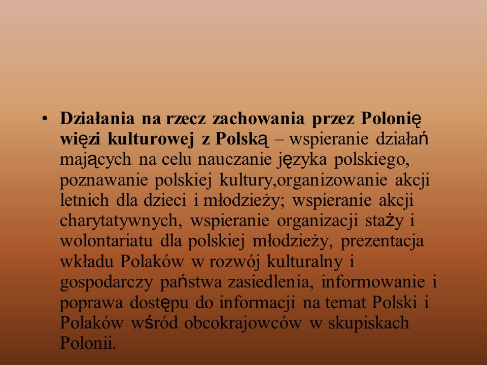 Działania na rzecz zachowania przez Polonię więzi kulturowej z Polską – wspieranie działań mających na celu nauczanie języka polskiego, poznawanie polskiej kultury,organizowanie akcji letnich dla dzieci i młodzieży; wspieranie akcji charytatywnych, wspieranie organizacji staży i wolontariatu dla polskiej młodzieży, prezentacja wkładu Polaków w rozwój kulturalny i gospodarczy państwa zasiedlenia, informowanie i poprawa dostępu do informacji na temat Polski i Polaków wśród obcokrajowców w skupiskach Polonii.