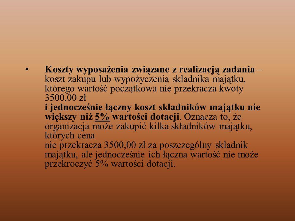 Koszty wyposażenia związane z realizacją zadania – koszt zakupu lub wypożyczenia składnika majątku, którego wartość początkowa nie przekracza kwoty 3500,00 zł i jednocześnie łączny koszt składników majątku nie większy niż 5% wartości dotacji.
