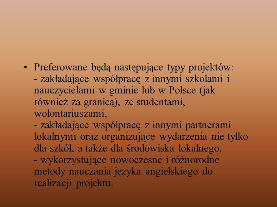 Preferowane będą następujące typy projektów: - zakładające współpracę z innymi szkołami i nauczycielami w gminie lub w Polsce (jak również za granicą), ze studentami, wolontariuszami, - zakładające współpracę z innymi partnerami lokalnymi oraz organizujące wydarzenia nie tylko dla szkół, a także dla środowiska lokalnego, - wykorzystujące nowoczesne i różnorodne metody nauczania języka angielskiego do realizacji projektu.