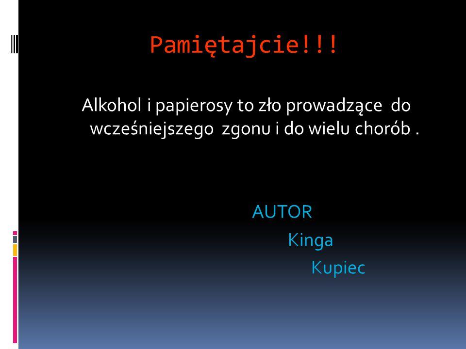 Pamiętajcie!!! Alkohol i papierosy to zło prowadzące do wcześniejszego zgonu i do wielu chorób .