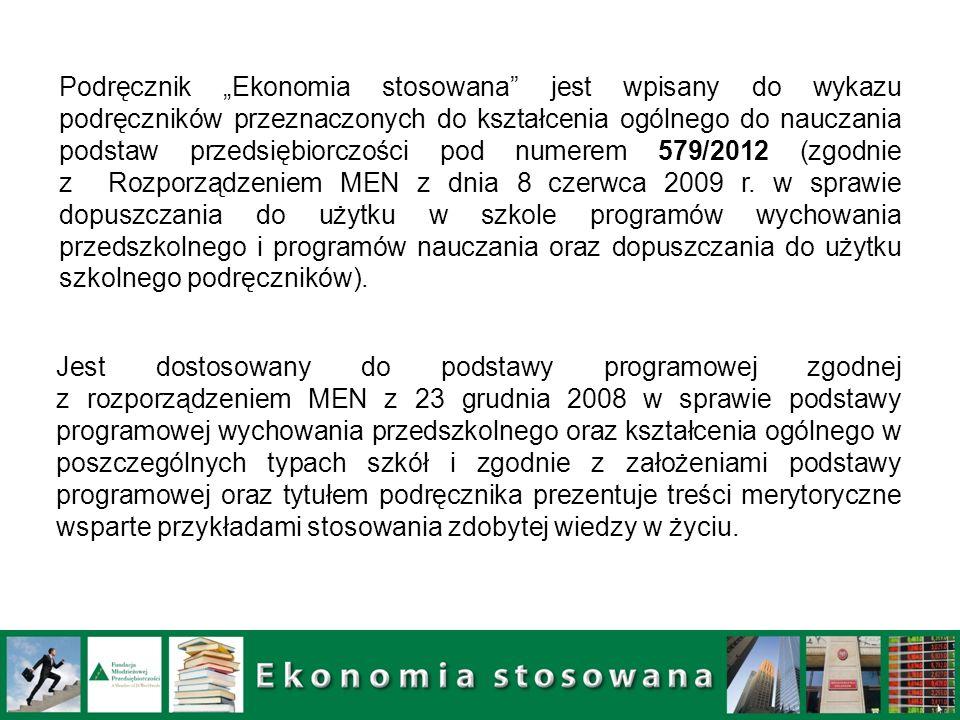 """Podręcznik """"Ekonomia stosowana jest wpisany do wykazu podręczników przeznaczonych do kształcenia ogólnego do nauczania podstaw przedsiębiorczości pod numerem 579/2012 (zgodnie z Rozporządzeniem MEN z dnia 8 czerwca 2009 r. w sprawie dopuszczania do użytku w szkole programów wychowania przedszkolnego i programów nauczania oraz dopuszczania do użytku szkolnego podręczników)."""
