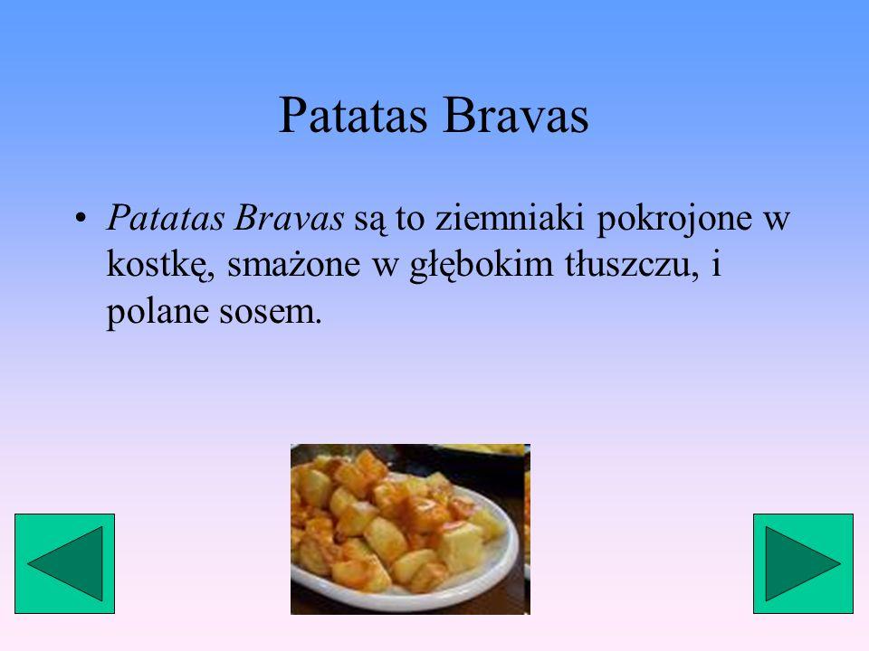 Patatas Bravas Patatas Bravas są to ziemniaki pokrojone w kostkę, smażone w głębokim tłuszczu, i polane sosem.