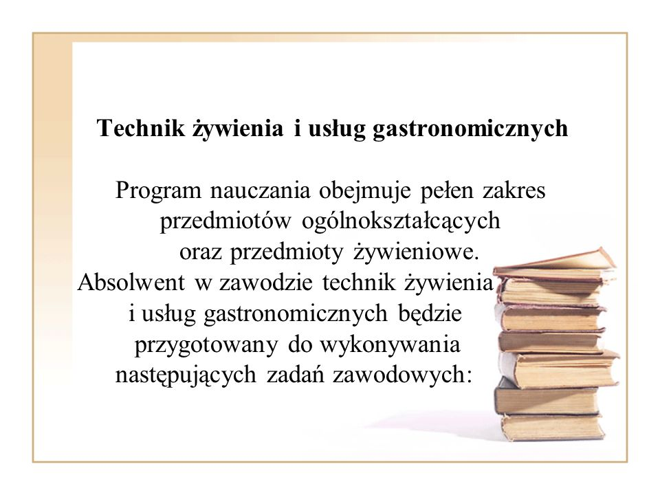 Technik żywienia i usług gastronomicznych Program nauczania obejmuje pełen zakres przedmiotów ogólnokształcących oraz przedmioty żywieniowe.