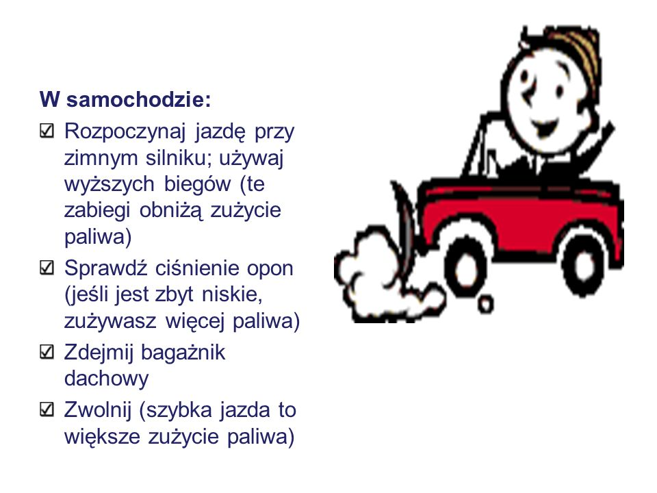 W samochodzie: Rozpoczynaj jazdę przy zimnym silniku; używaj wyższych biegów (te zabiegi obniżą zużycie paliwa)