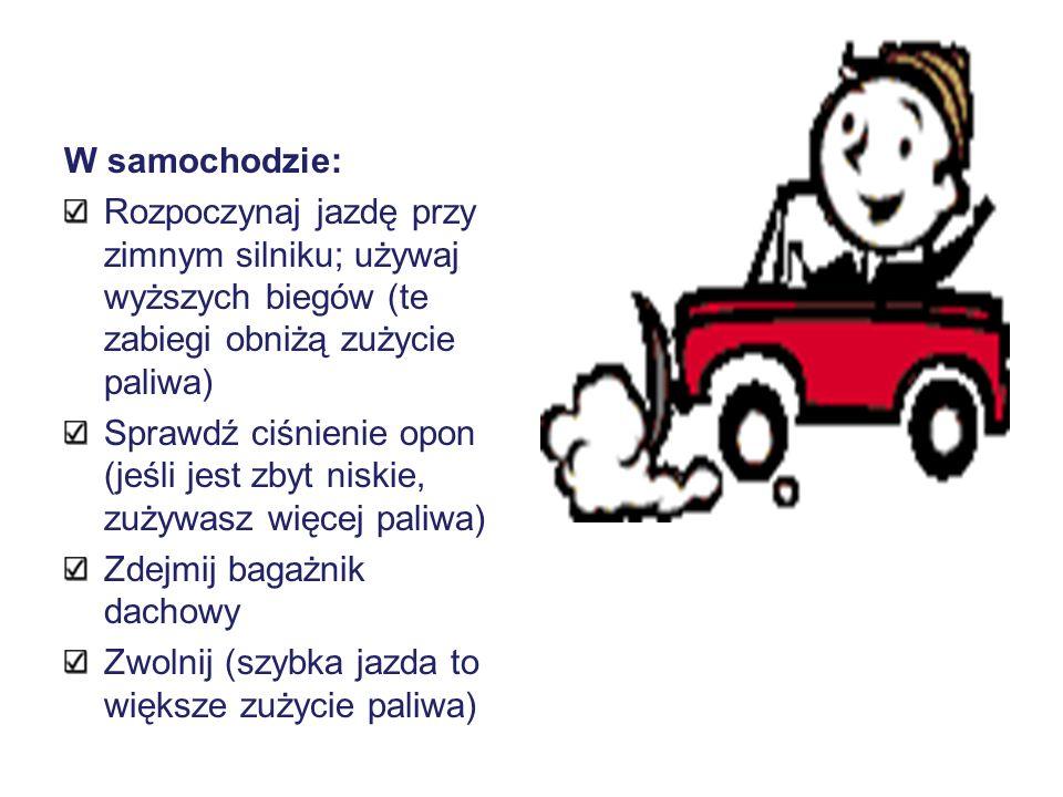 W samochodzie:Rozpoczynaj jazdę przy zimnym silniku; używaj wyższych biegów (te zabiegi obniżą zużycie paliwa)