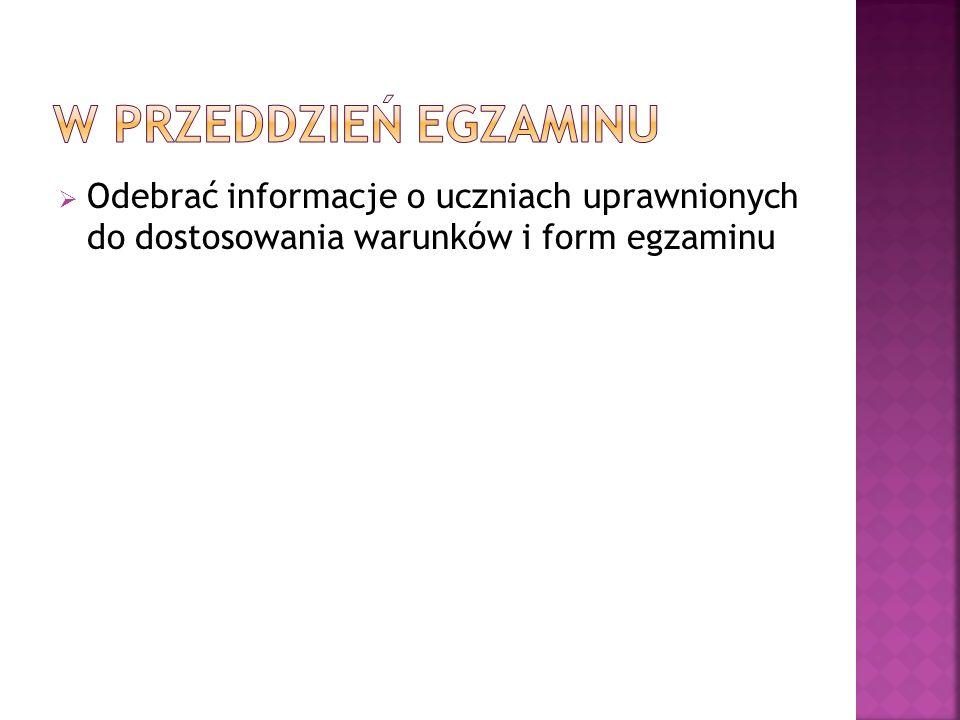 W PRZEDDZIEŃ EGZAMINUOdebrać informacje o uczniach uprawnionych do dostosowania warunków i form egzaminu.
