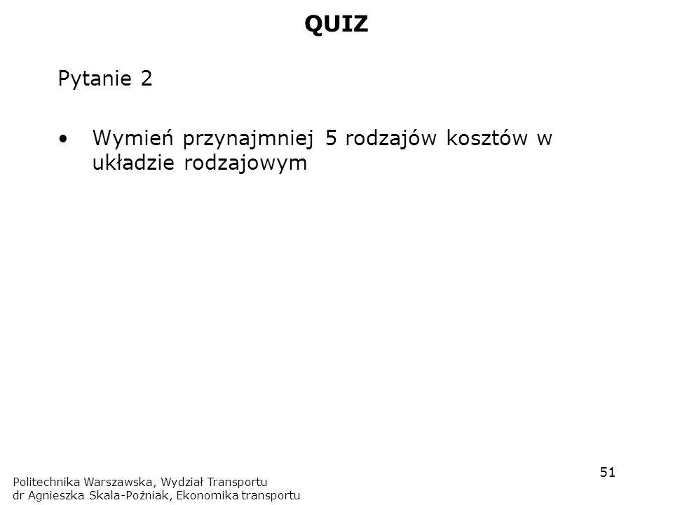 QUIZ Pytanie 2. Wymień przynajmniej 5 rodzajów kosztów w układzie rodzajowym. Politechnika Warszawska, Wydział Transportu.