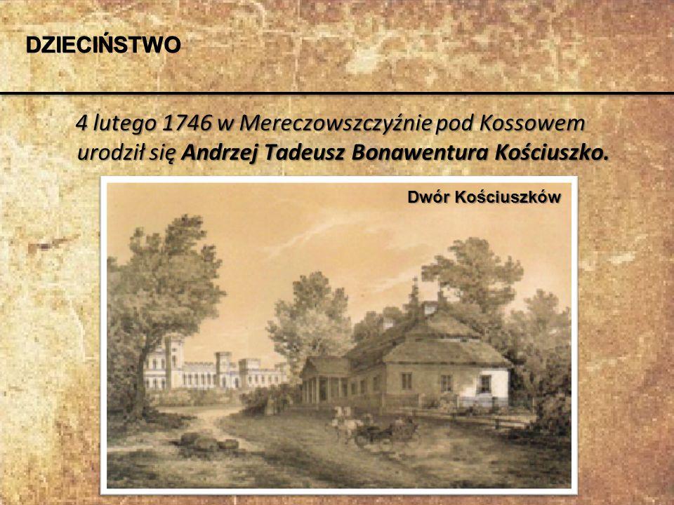 DZIECIŃSTWO 4 lutego 1746 w Mereczowszczyźnie pod Kossowem urodził się Andrzej Tadeusz Bonawentura Kościuszko.