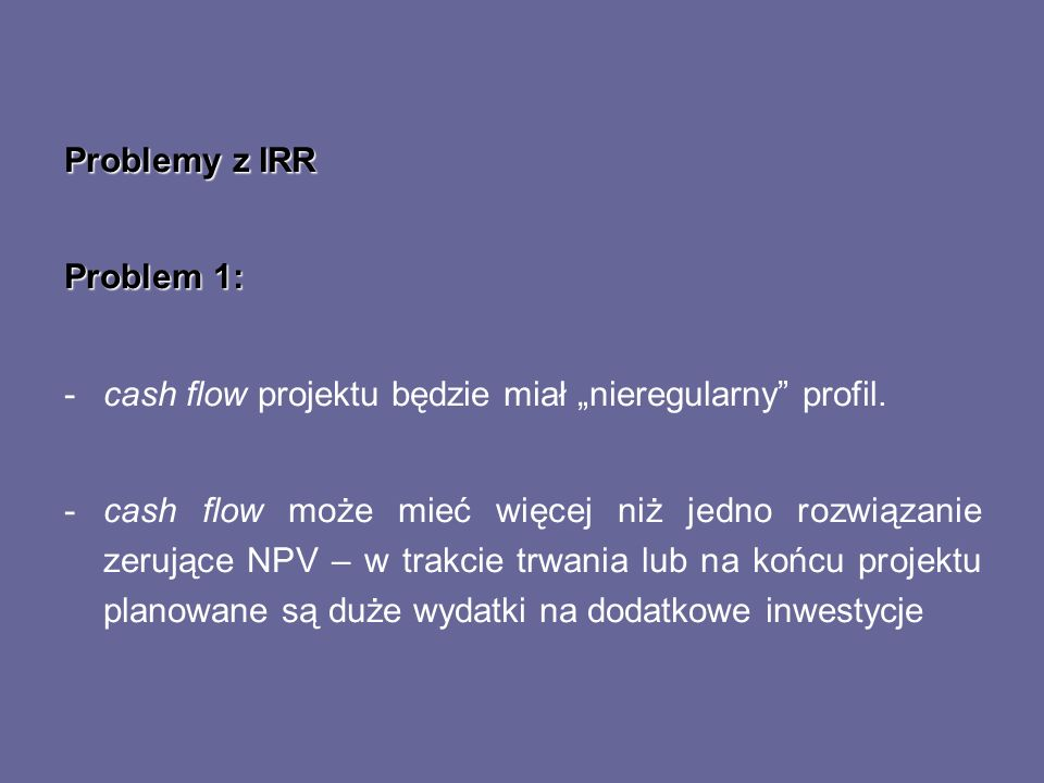 """Problemy z IRRProblem 1: cash flow projektu będzie miał """"nieregularny profil."""