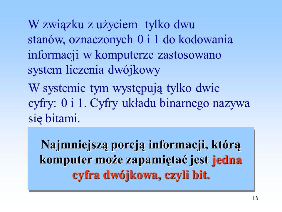 W związku z użyciem tylko dwu stanów, oznaczonych 0 i 1 do kodowania informacji w komputerze zastosowano system liczenia dwójkowy