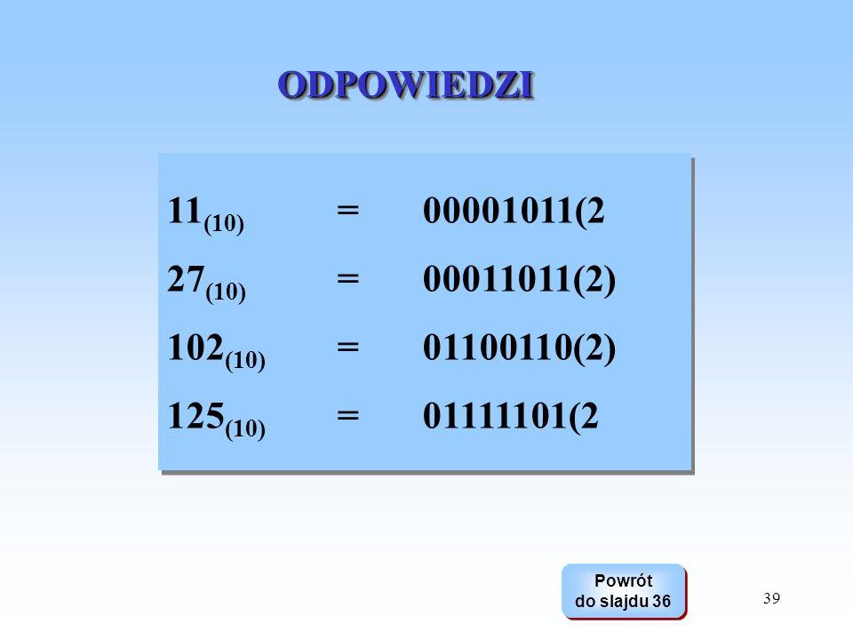 ODPOWIEDZI 11(10) = 00001011(2. 27(10) = 00011011(2) 102(10) = 01100110(2) 125(10) = 01111101(2.
