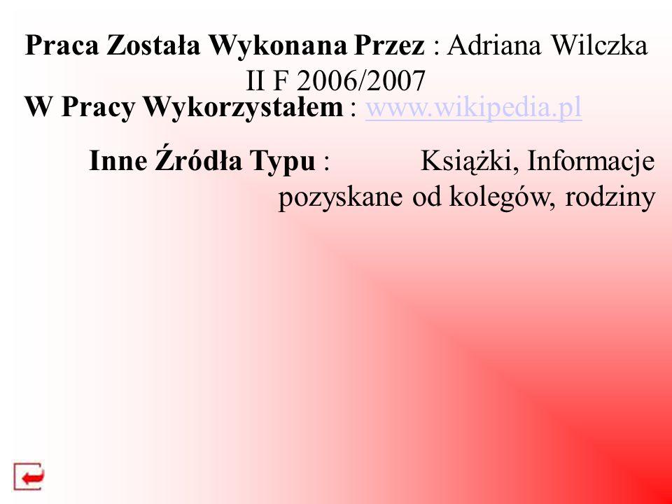 Praca Została Wykonana Przez : Adriana Wilczka II F 2006/2007