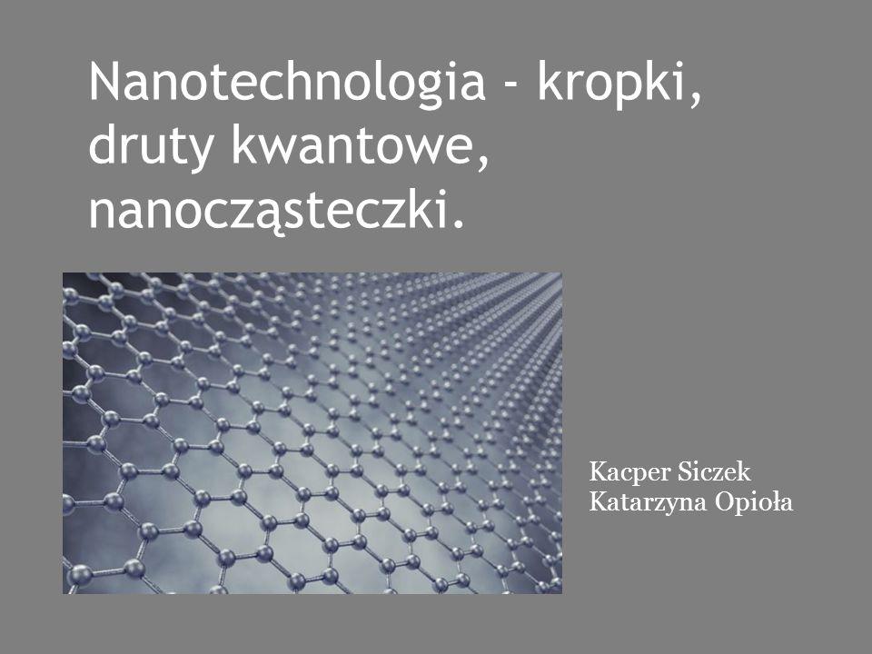 Nanotechnologia - kropki, druty kwantowe, nanocząsteczki.