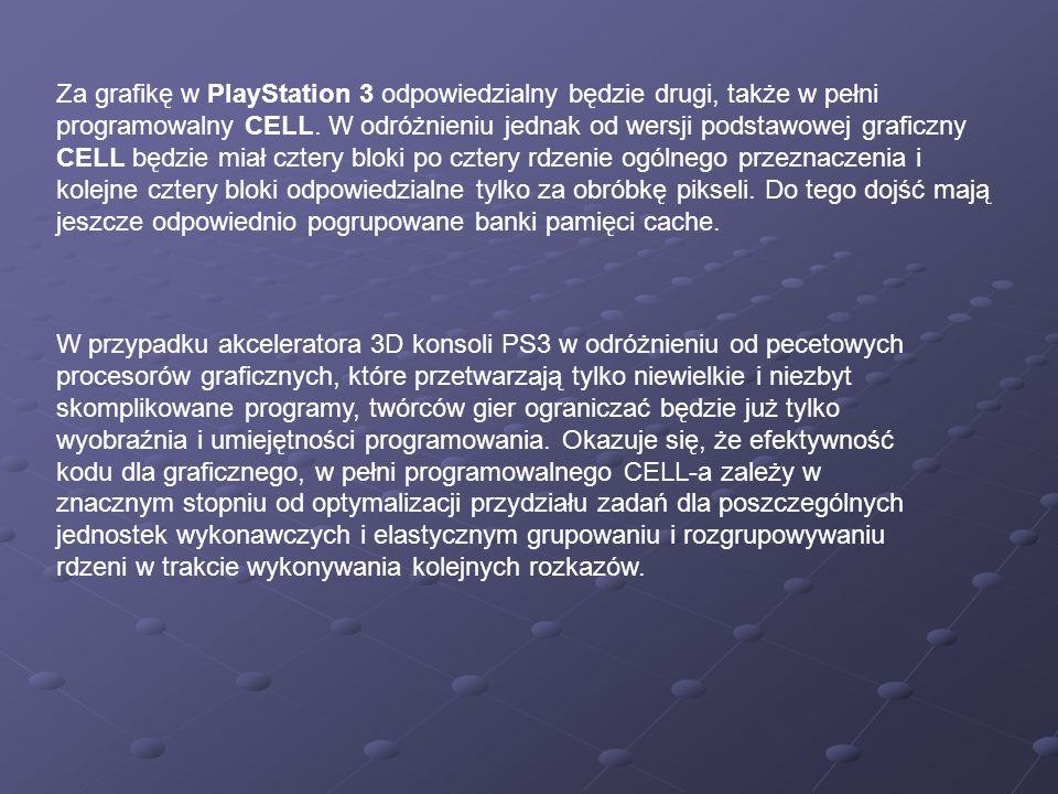 Za grafikę w PlayStation 3 odpowiedzialny będzie drugi, także w pełni programowalny CELL. W odróżnieniu jednak od wersji podstawowej graficzny CELL będzie miał cztery bloki po cztery rdzenie ogólnego przeznaczenia i kolejne cztery bloki odpowiedzialne tylko za obróbkę pikseli. Do tego dojść mają jeszcze odpowiednio pogrupowane banki pamięci cache.