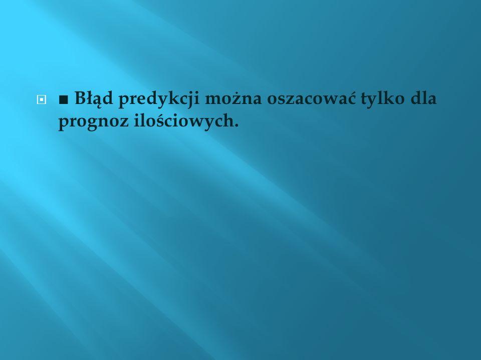 ■ Błąd predykcji można oszacować tylko dla prognoz ilościowych.