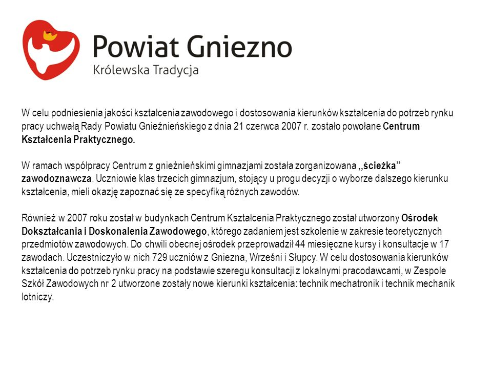 W celu podniesienia jakości kształcenia zawodowego i dostosowania kierunków kształcenia do potrzeb rynku pracy uchwałą Rady Powiatu Gnieźnieńskiego z dnia 21 czerwca 2007 r. zostało powołane Centrum Kształcenia Praktycznego.