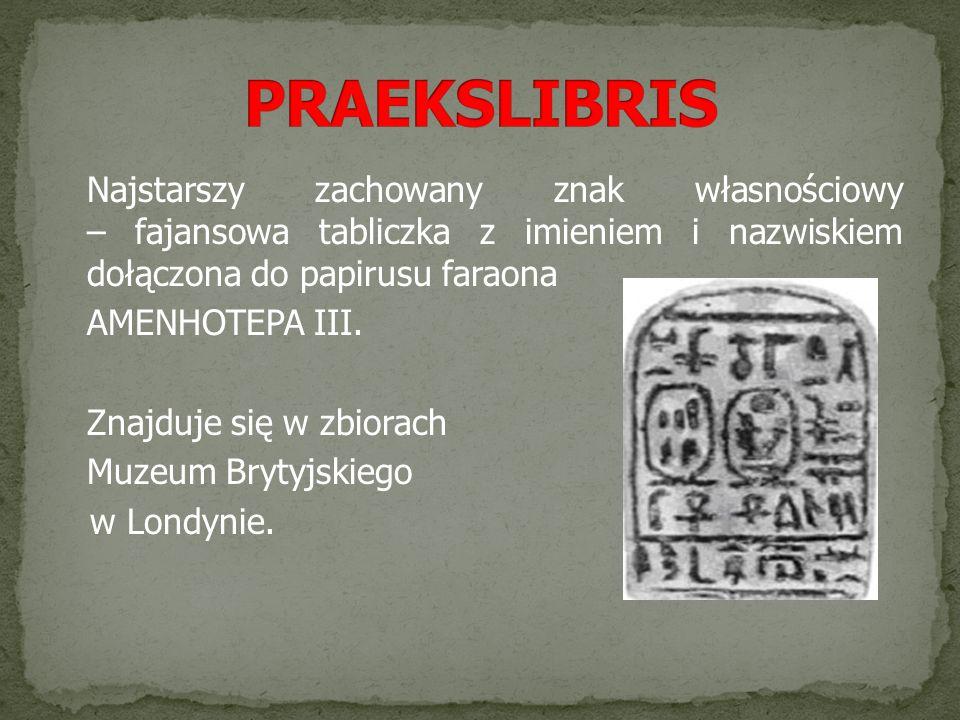 PRAEKSLIBRIS Najstarszy zachowany znak własnościowy – fajansowa tabliczka z imieniem i nazwiskiem dołączona do papirusu faraona.