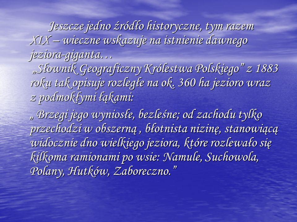 """Jeszcze jedno źródło historyczne, tym razem XIX – wieczne wskazuje na istnienie dawnego jeziora-giganta… """"Słownik Geograficzny Królestwa Polskiego z 1883 roku tak opisuje rozległe na ok. 360 ha jezioro wraz z podmokłymi łąkami:"""