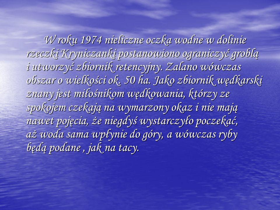 W roku 1974 nieliczne oczka wodne w dolinie rzeczki Kryniczanki postanowiono ograniczyć groblą i utworzyć zbiornik retencyjny.