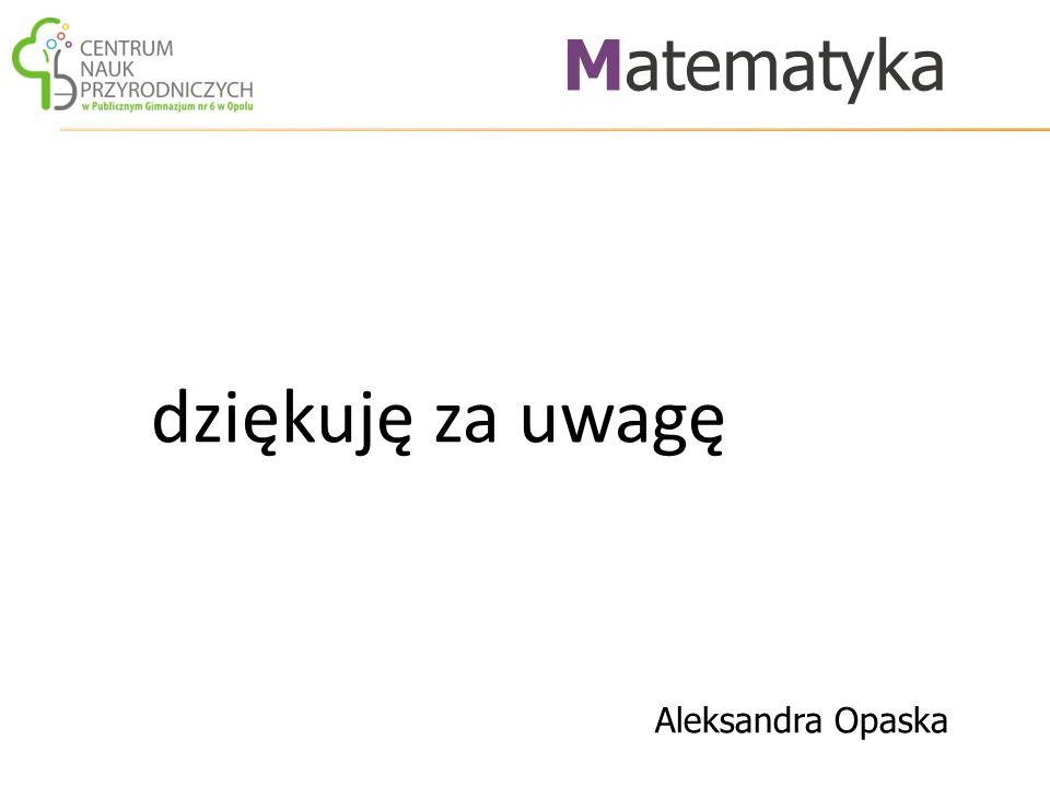 dziękuję za uwagę Matematyka Aleksandra Opaska