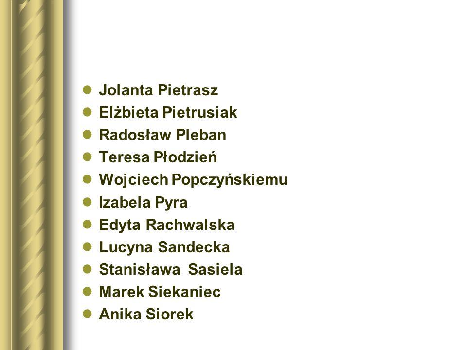 Jolanta Pietrasz Elżbieta Pietrusiak. Radosław Pleban. Teresa Płodzień. Wojciech Popczyńskiemu. Izabela Pyra.