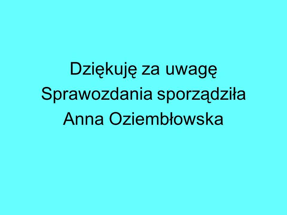 Dziękuję za uwagę Sprawozdania sporządziła Anna Oziembłowska