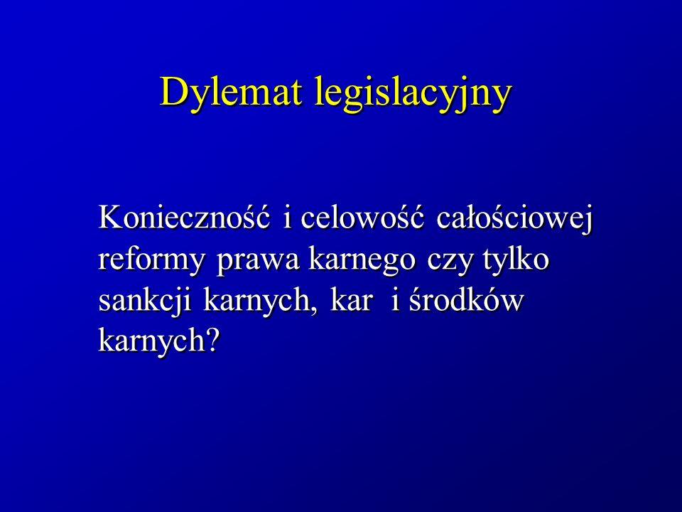Dylemat legislacyjny Konieczność i celowość całościowej reformy prawa karnego czy tylko sankcji karnych, kar i środków karnych