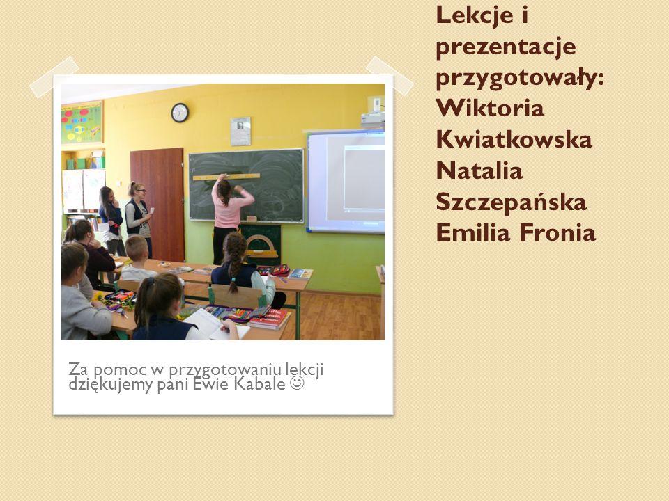 Lekcje i prezentacje przygotowały: Wiktoria Kwiatkowska Natalia Szczepańska Emilia Fronia